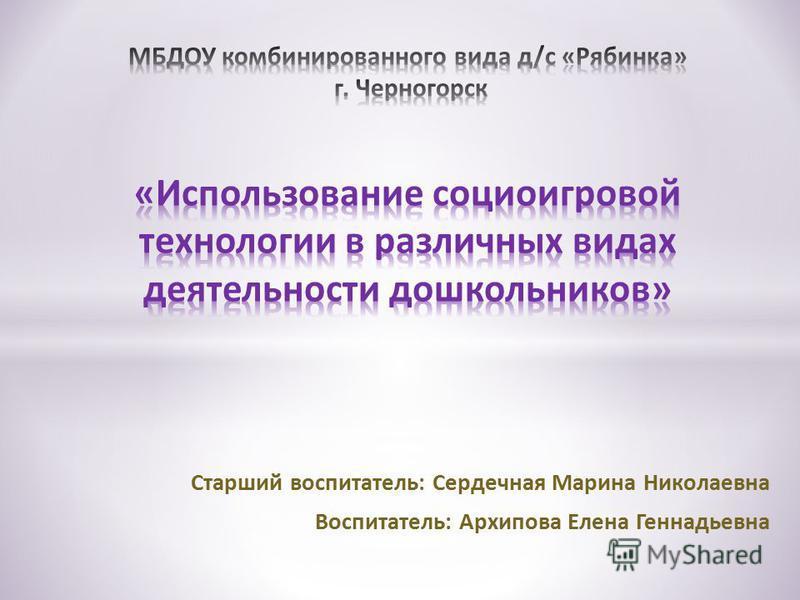 Старший воспитатель: Сердечная Марина Николаевна Воспитатель: Архипова Елена Геннадьевна