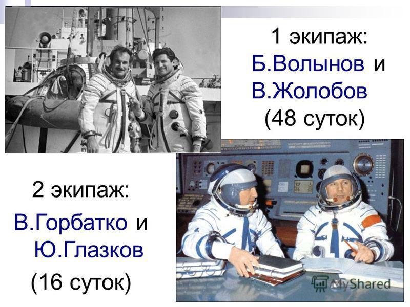 1 экипаж: Б.Волынов и В.Жолобов (48 суток) 2 экипаж: В.Горбатко и Ю.Глазков (16 суток)