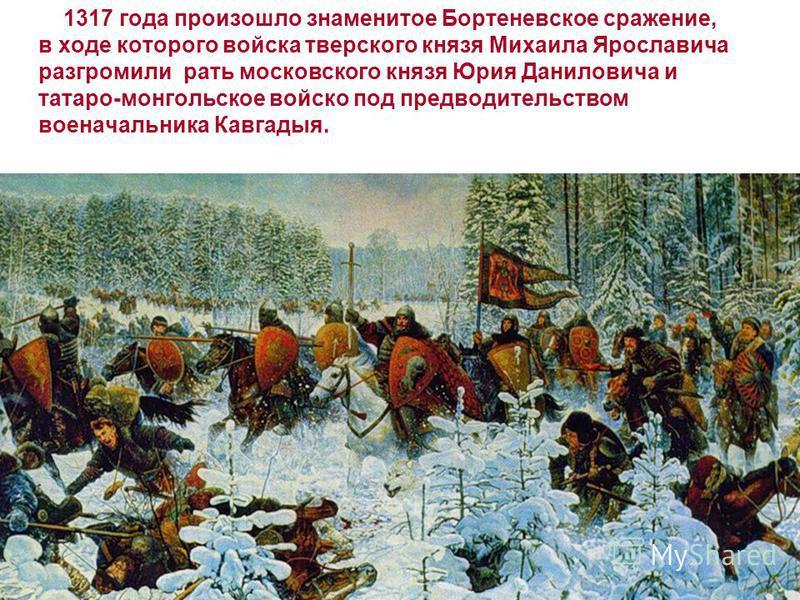 1317 года произошло знаменитое Бортеневское сражение, в ходе которого войска тверского князя Михаила Ярославича разгромили рать московского князя Юрия Даниловича и татаро-монгольское войско под предводительством военачальника Кавгадыя.