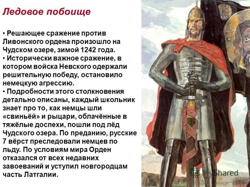 Ледовое побоище Решающее сражение против Ливонского ордена произошло на Чудском озере, зимой 1242 года. Исторически важное сражение, в котором войска Невского одержали решительную победу, остановило немецкую агрессию. Подробности этого столкновения д