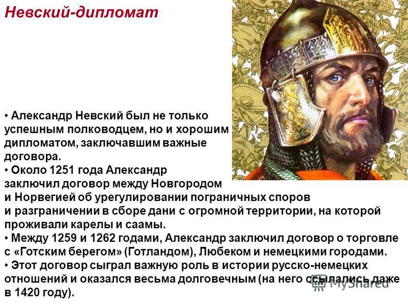 Невский-дипломат Александр Невский был не только успешным полководцем, но и хорошим дипломатом, заключавшим важные договора. Около 1251 года Александр заключил договор между Новгородом и Норвегией об урегулировании пограничных споров и разграничении