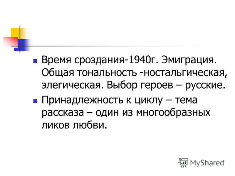 Время сроздания-1940 г. Эмиграция. Общая тональность -ностальгическая, элегическая. Выбор героев – русские. Принадлежность к циклу – тема рассказа – один из многообразных ликов любви.