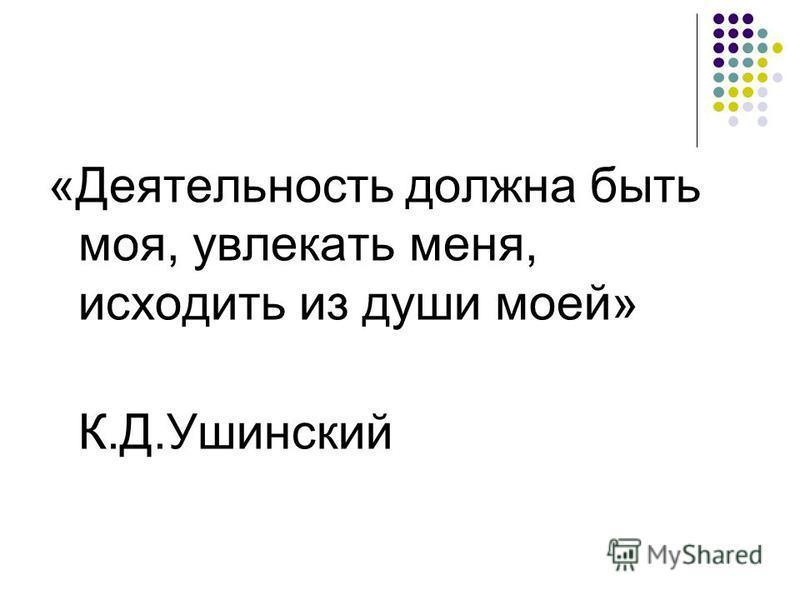 «Деятельность должна быть моя, увлекать меня, исходить из души моей» К.Д.Ушинский