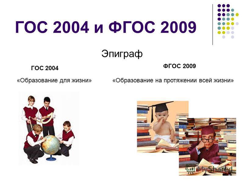 ГОС 2004 и ФГОС 2009 Эпиграф ГОС 2004 ФГОС 2009 «Образование для жизни»«Образование на протяжении всей жизни»