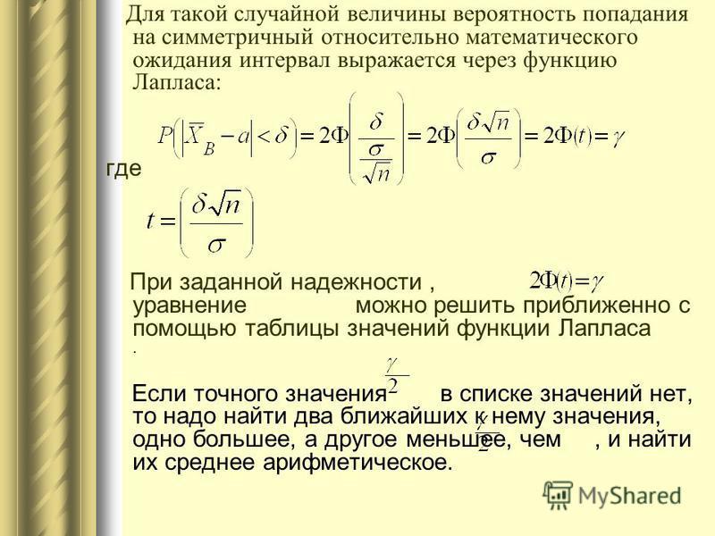 Для такой случайной величины вероятность попадания на симметричный относительно математического ожидания интервал выражается через функцию Лапласа: где При заданной надежности, уравнение можно решить приближенно с помощью таблицы значений функции Лап