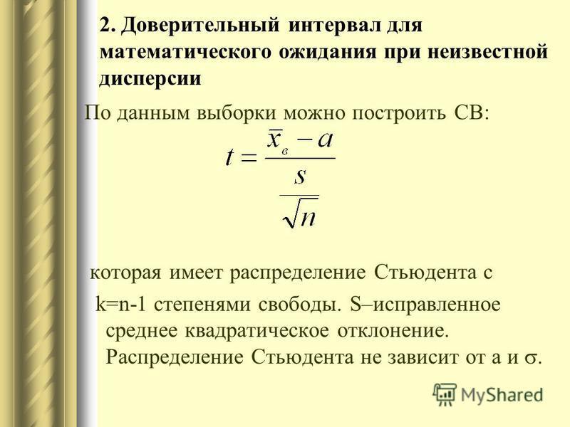 2. Доверительный интервал для математического ожидания при неизвестной дисперсии По данным выборки можно построить СВ: которая имеет распределение Стьюдента с k=n-1 степенями свободы. S–исправленное среднее квадратическое отклонение. Распределение Ст