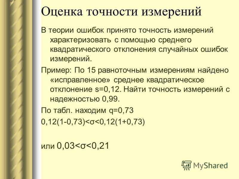 Оценка точности измерений В теории ошибок принято точность измерений характеризовать с помощью среднего квадратического отклонения случайных ошибок измерений. Пример: По 15 равноточным измерениям найдено «исправленное» среднее квадратическое отклонен