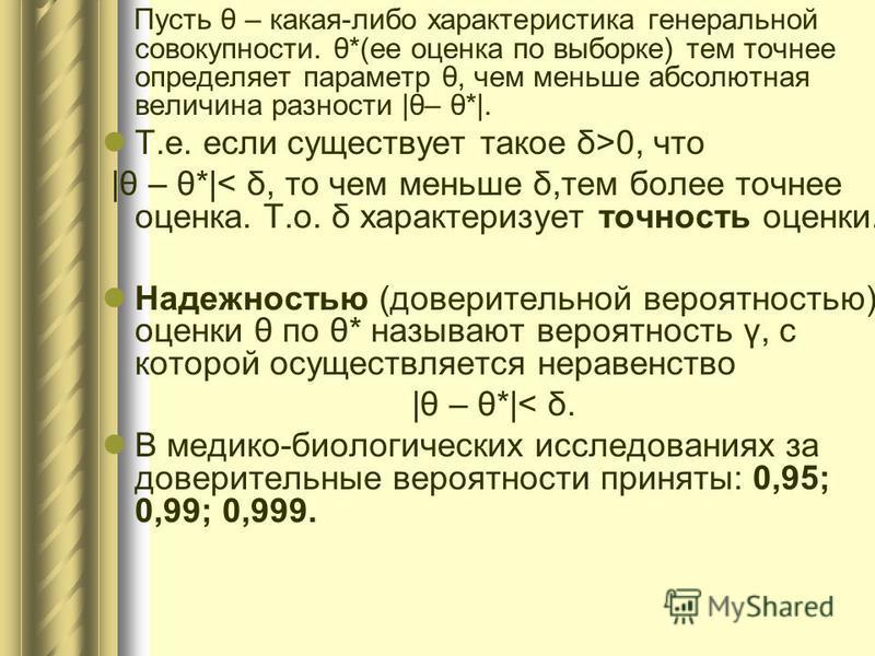 Пусть θ – какая-либо характеристика генеральной совокупности. θ*(ее оценка по выборке) тем точнее определяет параметр θ, чем меньше абсолютная величина разности |θ– θ*|. Т.е. если существует такое δ>0, что |θ – θ*|< δ, то чем меньше δ,тем более точне