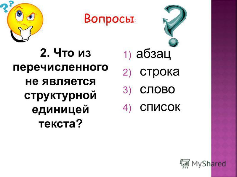 2. Что из перечисленного не является структурной единицей текста? 1) абзац 2) строка 3) слово 4) список Вопросы :