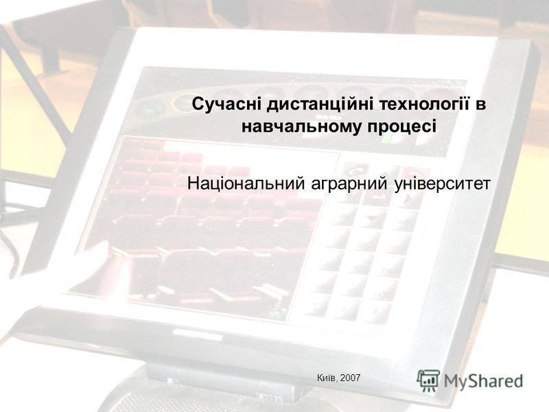Сучасні дистанційні технології в навчальному процесі Національний аграрний університет Київ, 2007