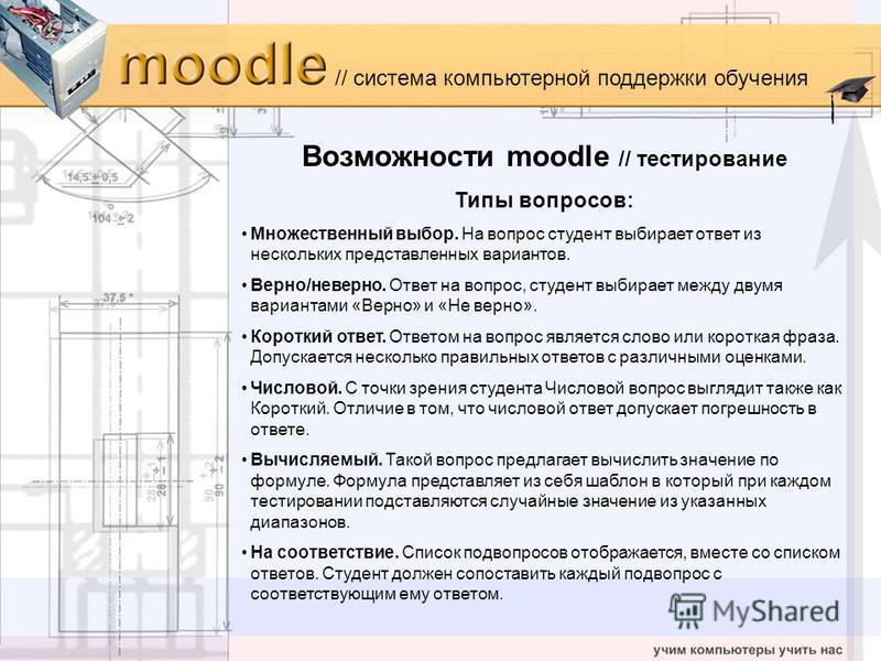 // система компьютерной поддержки обучения Возможности moodle // тестирование Типы вопросов: Множественный выбор. На вопрос студент выбирает ответ из нескольких представленных вариантов. Верно/неверно. Ответ на вопрос, студент выбирает между двумя ва
