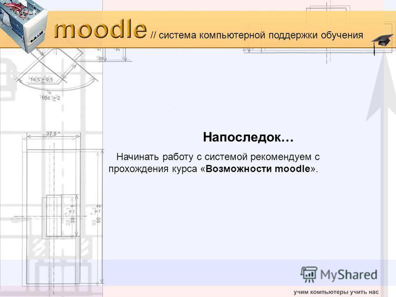 // система компьютерной поддержки обучения Напоследок… Начинать роботу с системой рекомендуем с прохождения курса «Возможности moodle».