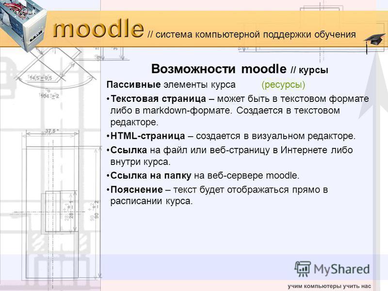 // система компьютерной поддержки обучения Возможности moodle // курсы Пассивные элементы курса(ресурсы) Текстовая страница – может быть в текстовом формате либо в markdown-формате. Создается в текстовом редакторе. HTML-страница – создается в визуаль