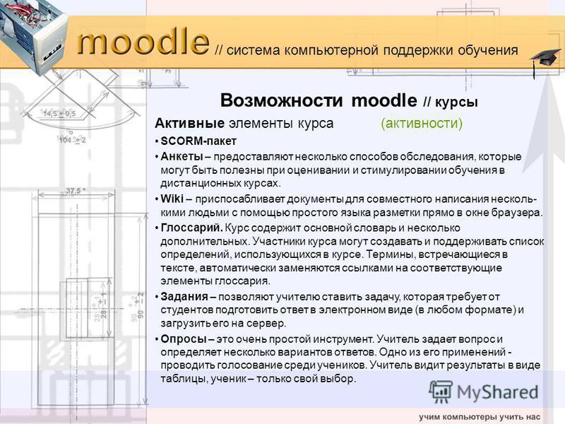 // система компьютерной поддержки обучения Возможности moodle // курсы Активные элементы курса(активности) SCORM-пакет Анкеты – предоставляют несколько способов обследования, которые могут быть полезны при оценивании и стимулировании обучения в диста