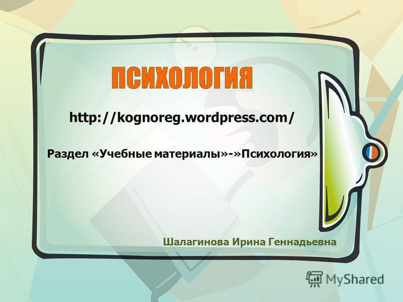 Шалагинова Ирина Геннадьевна http://kognoreg.wordpress.com/ Раздел «Учебные материалы»-»Психология»