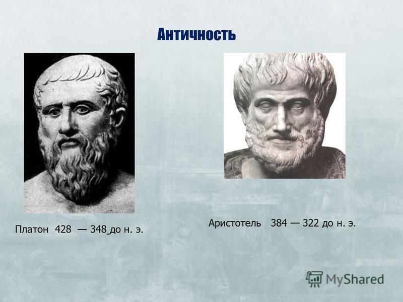 Античность Платон 428 348 до н. э. Аристотель 384 322 до н. э.