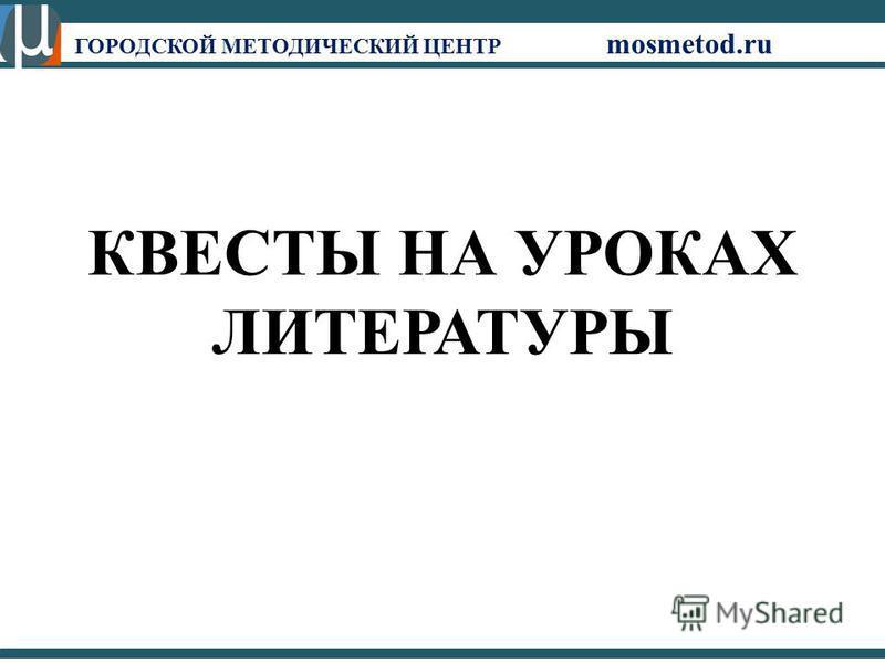 КВЕСТЫ НА УРОКАХ ЛИТЕРАТУРЫ ГОРОДСКОЙ МЕТОДИЧЕСКИЙ ЦЕНТР mosmetod.ru
