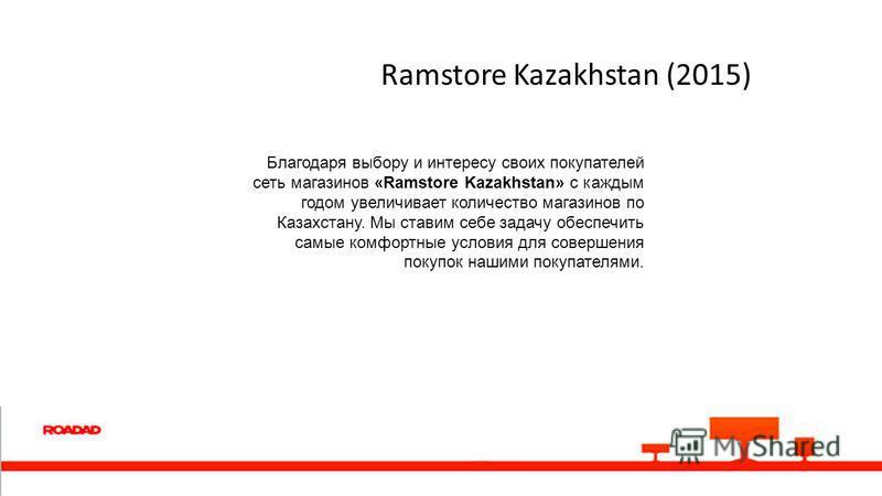Ramstore Kazakhstan (2015) Благодаря выбору и интересу своих покупателей сеть магазинов «Ramstore Kazakhstan» с каждым годом увеличивает количество магазинов по Казахстану. Мы ставим себе задачу обеспечить самые комфортные условия для совершения поку