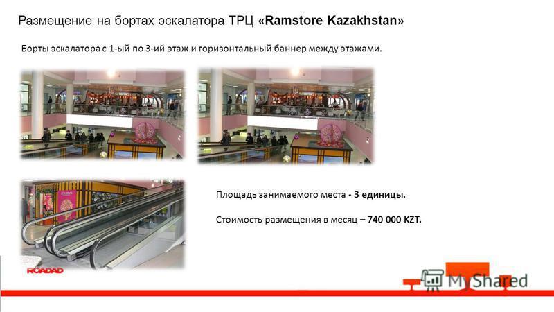 Размещение на бортах эскалатора ТРЦ «Ramstore Kazakhstan» Борты эскалатора с 1-ый по 3-ий этаж и горизонтальный баннер между этажами. Площадь занимаемого места - 3 единицы. Стоимость размещения в месяц – 740 000 KZT.