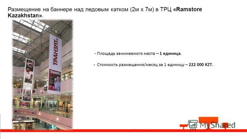Размещение на баннере над ледовым катком (2 м х 7 м) в ТРЦ «Ramstore Kazakhstan». - Площадь занимаемого места – 1 единица. - Стоимость размещения/месяц за 1 единицу – 222 000 KZT.