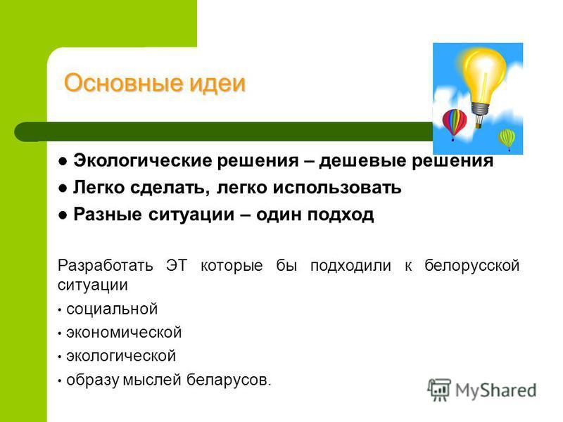 Основные идеи Экологические решения – дешевые решения Легко сделать, легко использовать Разные ситуации – один подход Разработать ЭТ которые бы подходили к белорусской ситуации социальной экономической экологической образу мыслей белорусов.