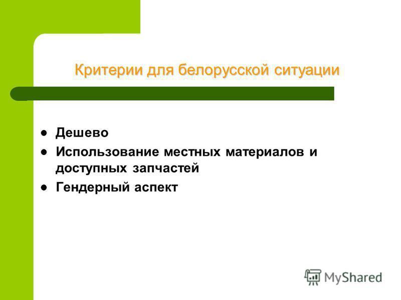 Критерии для белорусской ситуации Дешево Использование местных материалов и доступных запчастей Гендерный аспект