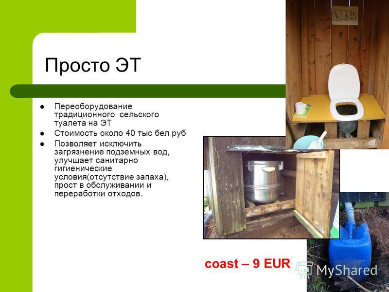 Просто ЭТ Переоборудование традиционного сельского туалета на ЭТ Стоимость около 40 тыс бел руб Позволяет исключить загрязнение подземных вод, улучшает санитарно гигиенические условия(отсутствие запаха), прост в обслуживании и переработки отходов. co