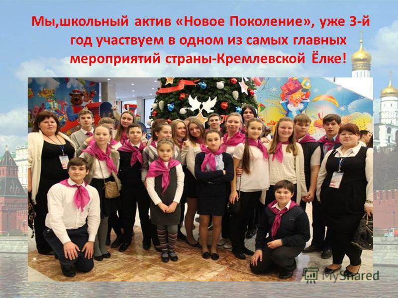 Мы,школьный актив «Новое Поколение», уже 3-й год участвуем в одном из самых главных мероприятий страны-Кремлевской Ёлке!