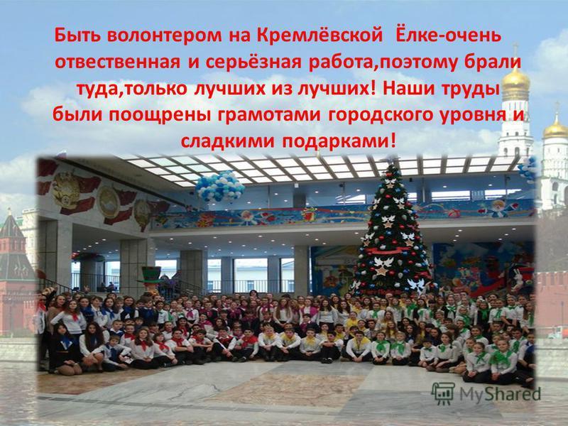 Быть волонтером на Кремлёвской Ёлке-очень ответственная и серьёзная работа,поэтому брали туда,только лучших из лучших! Наши труды были поощрены грамотами городского уровня и сладкими подарками!