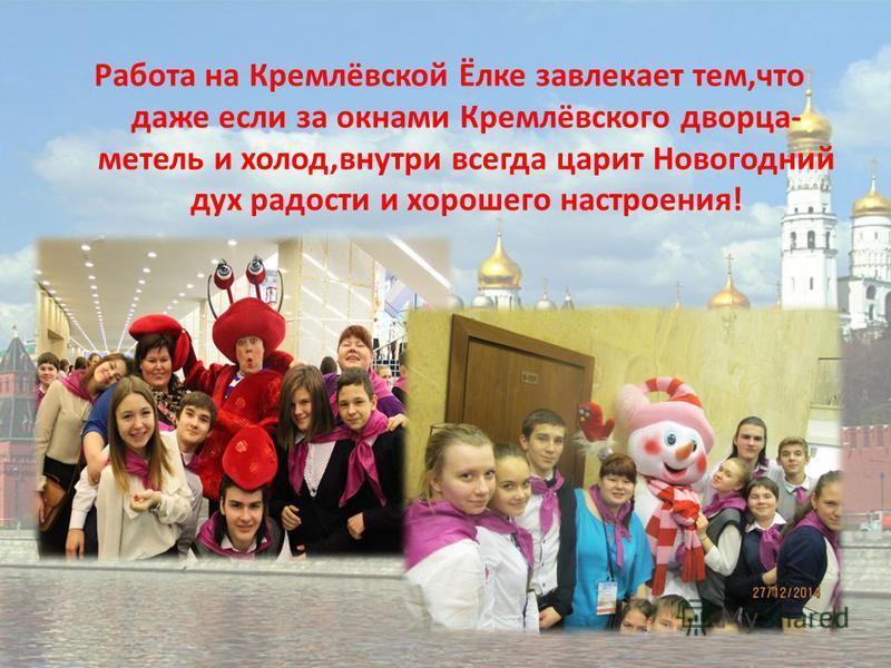Работа на Кремлёвской Ёлке завлекает тем,что даже если за окнами Кремлёвского дворца- метель и холод,внутри всегда царит Новогодний дух радости и хорошего настроения!