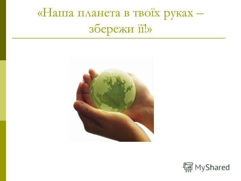 «Наша планета в твоїх руках – збережи її!»