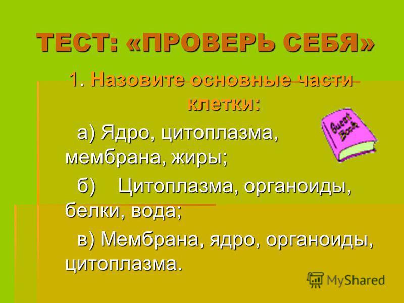 ТЕСТ: «ПРОВЕРЬ СЕБЯ» 1. Назовите основные части клетки: а) Ядро, цитоплазма, мембрана, жиры; а) Ядро, цитоплазма, мембрана, жиры; б) Цитоплазма, органоиды, белки, вода; б) Цитоплазма, органоиды, белки, вода; в) Мембрана, ядро, органоиды, цитоплазма.