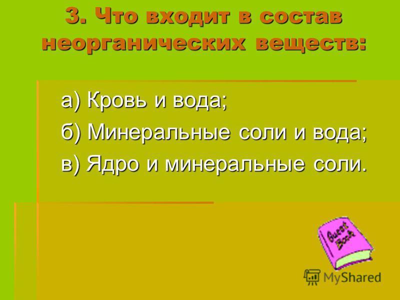3. Что входит в состав неорганических веществ: а) Кровь и вода; б) Минеральные соли и вода; в) Ядро и минеральные соли.