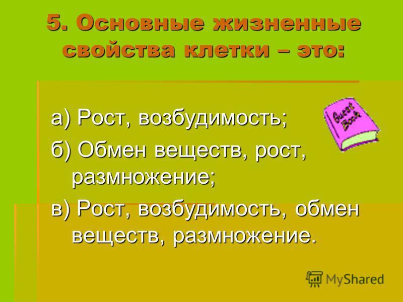 5. Основные жизненные свойства клетки – это: а) Рост, возбудимость; а) Рост, возбудимость; б) Обмен веществ, рост, размножение; б) Обмен веществ, рост, размножение; в) Рост, возбудимость, обмен веществ, размножение. в) Рост, возбудимость, обмен вещес