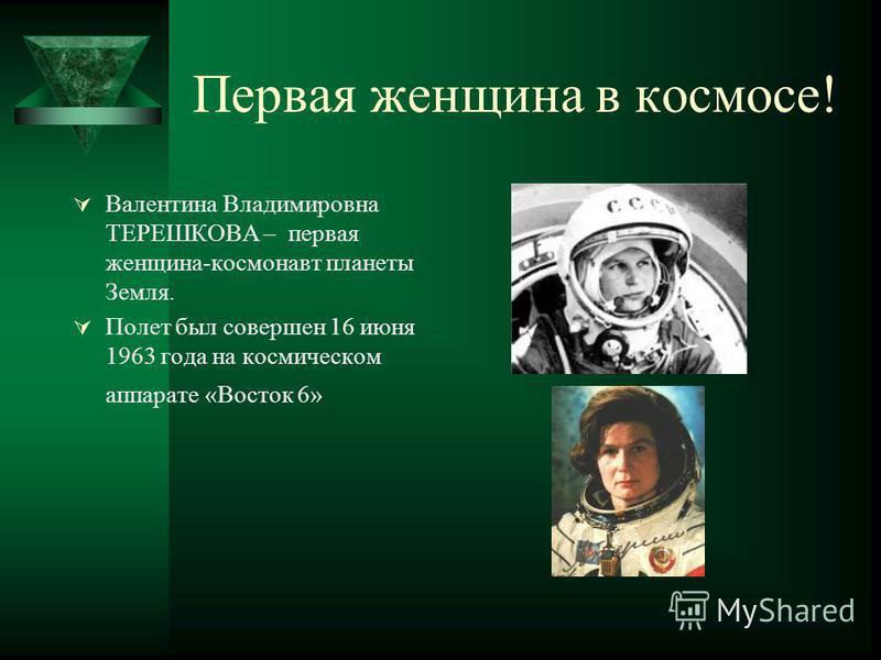 Первая женщина в космосе! Валентина Владимировна ТЕРЕШКОВА – первая женщина-космонавт планеты Земля. Полет был совершен 16 июня 1963 года на космическом аппарате «Восток 6»
