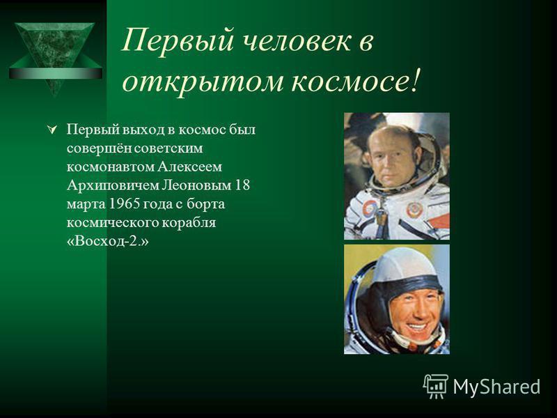 Первый человек в открытом космосе! Первый выход в космос был совершён советским космонавтом Алексеем Архиповичем Леоновым 18 марта 1965 года с борта космического корабля «Восход-2.»
