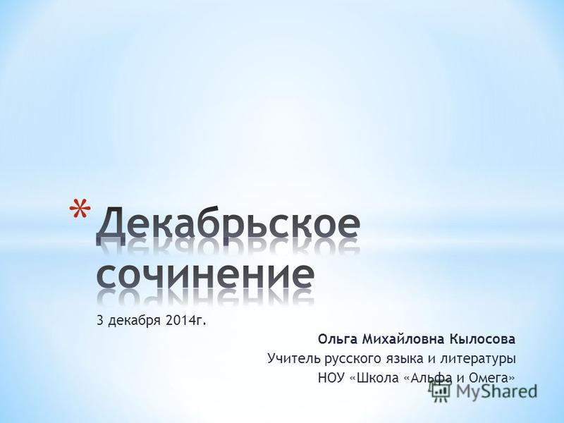 3 декабря 2014 г. Ольга Михайловна Кылосова Учитель русского языка и литературы НОУ «Школа «Альфа и Омега»
