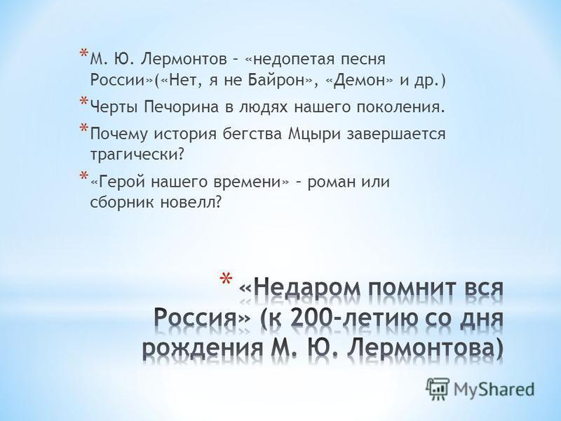 * М. Ю. Лермонтов – «недопетая песня России»(«Нет, я не Байрон», «Демон» и др.) * Черты Печорина в людях нашего поколения. * Почему история бегства Мцыри завершается трагически? * «Герой нашего времени» – роман или сборник новелл?
