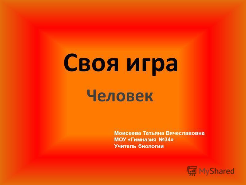 Своя игра Человек Моисеева Татьяна Вячеславовна МОУ «Гимназия 34» Учитель биологии