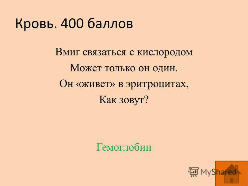 Кровь. 400 баллов Вмиг связаться с кислородом Может только он один. Он «живет» в эритроцитах, Как зовут? Гемоглобин
