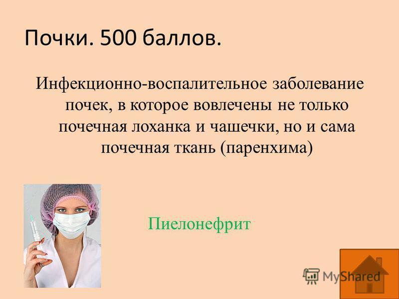Почки. 500 баллов. Инфекционно-воспалительное заболевание почек, в которое вовлечены не только почечная лоханка и чашечки, но и сама почечная ткань (паренхима) Пиелонефрит