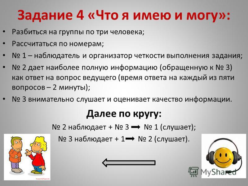 Задание 4 «Что я имею и могу»: Разбиться на группы по три человека; Рассчитаться по номерам; 1 – наблюдатель и организатор четкости выполнения задания; 2 дает наиболее полную информацию (обращенную к 3) как ответ на вопрос ведущего (время ответа на к