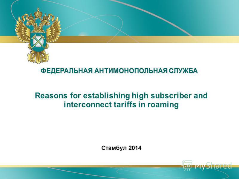 ФЕДЕРАЛЬНАЯ АНТИМОНОПОЛЬНАЯ СЛУЖБА Reasons for establishing high subscriber and interconnect tariffs in roaming Стамбул 2014