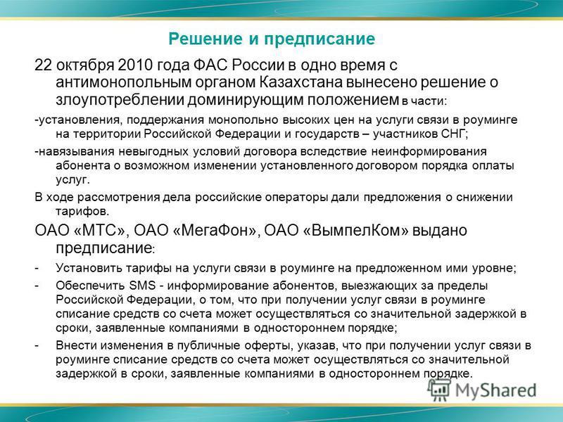 Решение и предписание 22 октября 2010 года ФАС России в одно время с антимонопольным органом Казахстана вынесено решение о злоупотреблении доминирующим положением в части: -установления, поддержания монопольно высоких цен на услуги связи в роуминге н