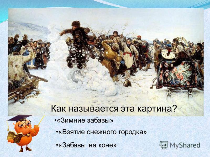 Как называется эта картина? «Зимние забавы» «Взятие снежного городка» «Забавы на коне»
