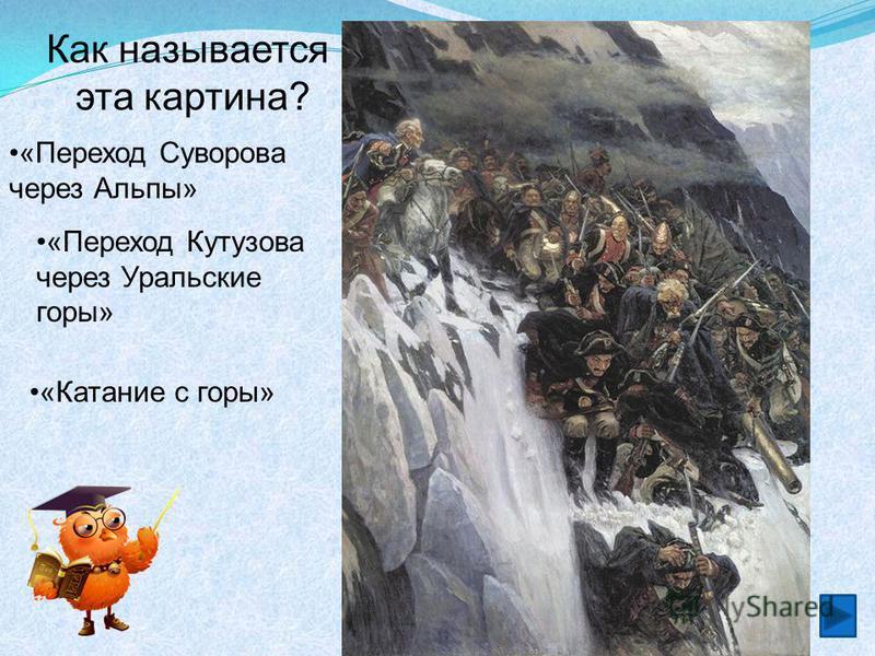 Как называется эта картина? «Катание с горы» «Переход Кутузова через Уральские горы» «Переход Суворова через Альпы»