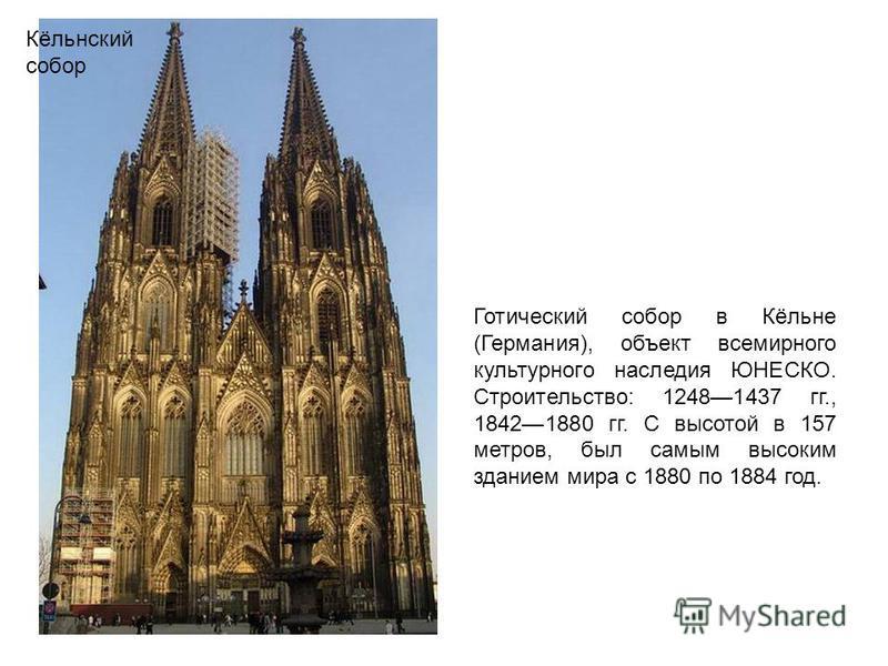 Кёльнский собор Готический собор в Кёльне (Германия), объект всемирного культурного наследия ЮНЕСКО. Строительство: 12481437 гг., 18421880 гг. С высотой в 157 метров, был самым высоким зданием мира с 1880 по 1884 год.
