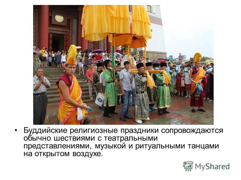 Буддийские религиозные праздники сопровождаются обычно шествиями с театральными представлениями, музыкой и ритуальными танцами на открытом воздухе.