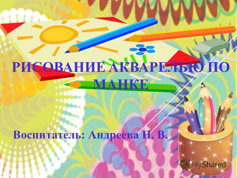 РИСОВАНИЕ АКВАРЕЛЬЮ ПО МАНКЕ Воспитатель: Андреева Н. В.