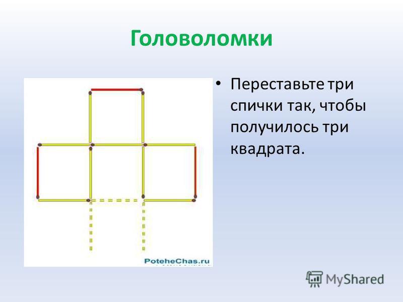 Головоломки Переставьте три спички так, чтобы получилось три квадрата.